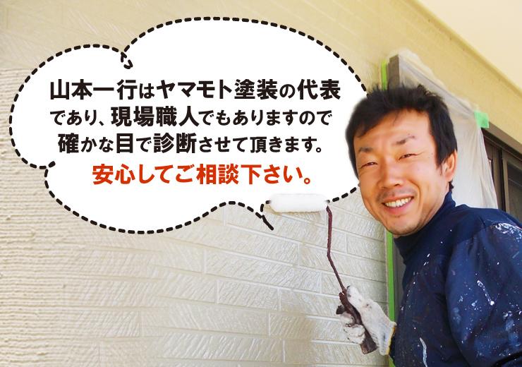 山本一行はヤマモト塗装の代表 であり、現場職人でもありますので 確かな目で診断させて頂きます。安心してご相談下さい。
